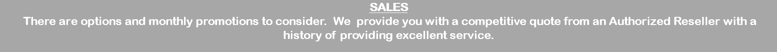 SALES There are options and monthly promotions to consider. We provide you with a competitive quote from an Authorized Reseller with a history of providing excellent service.