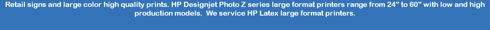 "Retail signs and large color high quality prints. HP Designjet Photo Z series large format printers range from 24"" to 60"" with low and high production models. We service HP Latex large format printers."